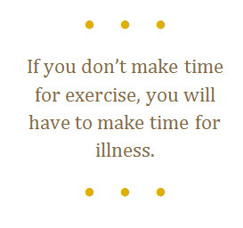 if you don't make time for exercise, you will have to make time for illness